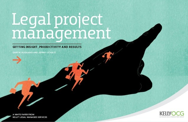 Legal project management A white paper from   Kelly® Legal Managed Services Gary M. Buckland and Jeffrey Schultz Getting i...