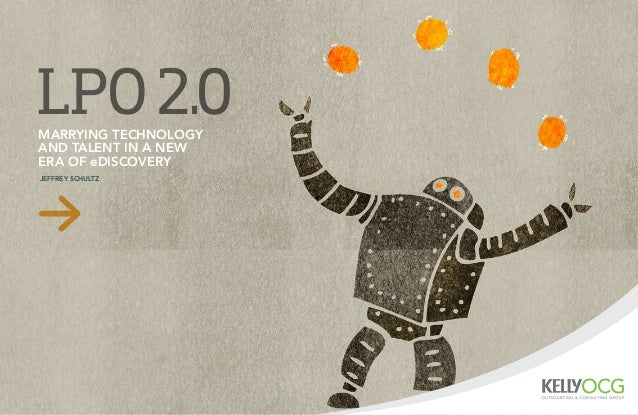 LPO2.0MARRYING TECHNOLOGY AND TALENT IN A NEW ERA OF eDISCOVERY JEFFREY SCHULTZ
