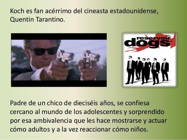 Koch es fan acérrimo del cineasta estadounidense, Quentin Tarantino. Padre de un chico de dieciséis años, se confiesa cerc...