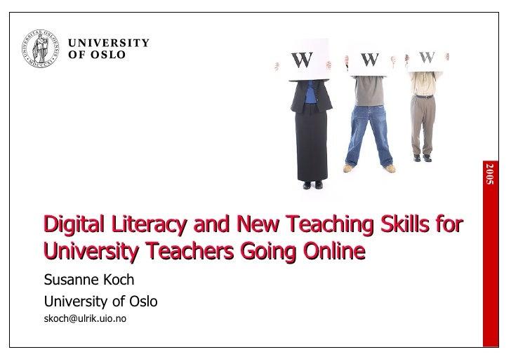 Digital Literacy and New Teaching Skills for University Teachers Going Online Susanne Koch University of Oslo [email_addre...