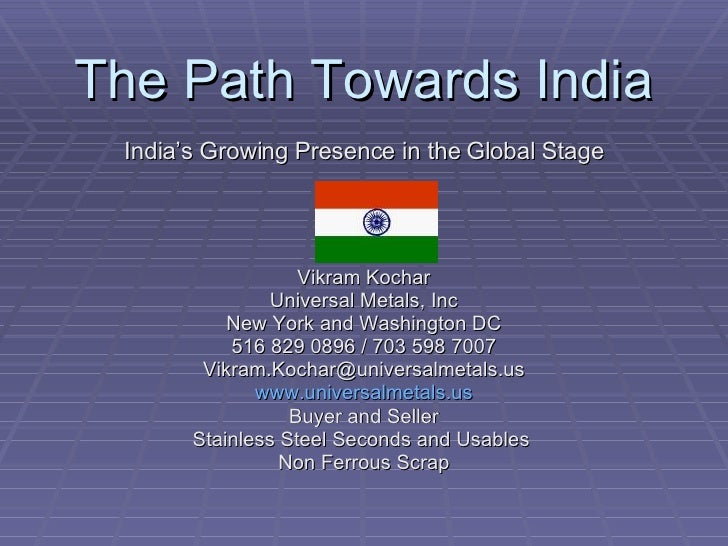 The Path Towards India India's Growing Presence in the Global Stage Vikram Kochar Universal Metals, Inc New York and Washi...
