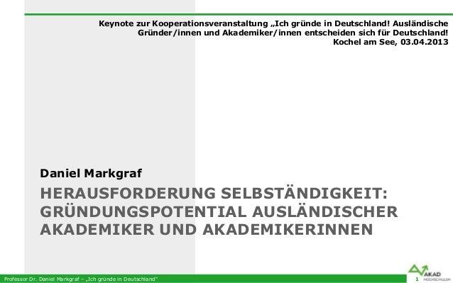 """Professor Dr. Daniel Markgraf – """"Ich gründe in Deutschland""""HERAUSFORDERUNG SELBSTÄNDIGKEIT:GRÜNDUNGSPOTENTIAL AUSLÄNDISCHE..."""