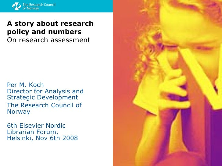 A story about research policy and numbers On research assessment Per M. Koch Director for Analysis and Strategic Developme...