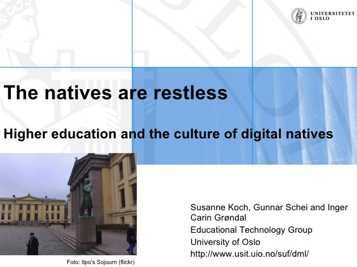 The natives are restless Higher education and the culture of digital natives Susanne Koch, Gunnar Schei and Inger Carin Gr...