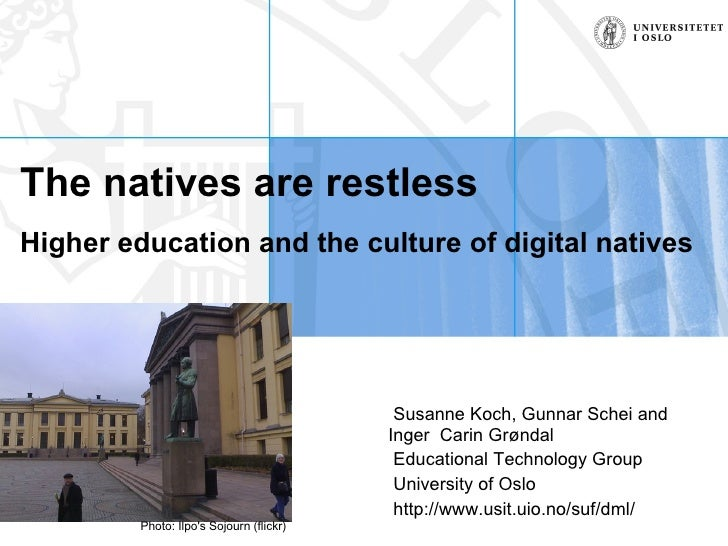 The natives are restless   Higher education and the culture of digital natives Susanne Koch, Gunnar Schei and Inger  Carin...