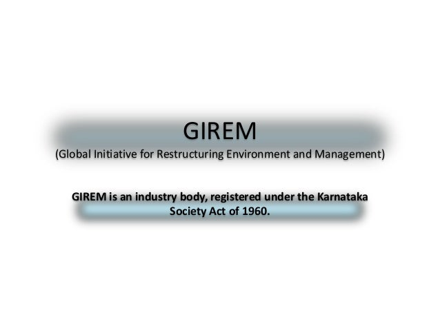 GIREM (Global Initiative for Restructuring Environment and Management) GIREM is an industry body, registered under the Kar...