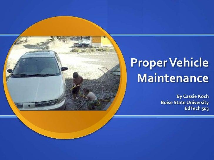 Proper Vehicle Maintenance            By Cassie Koch     Boise State University                EdTech 503