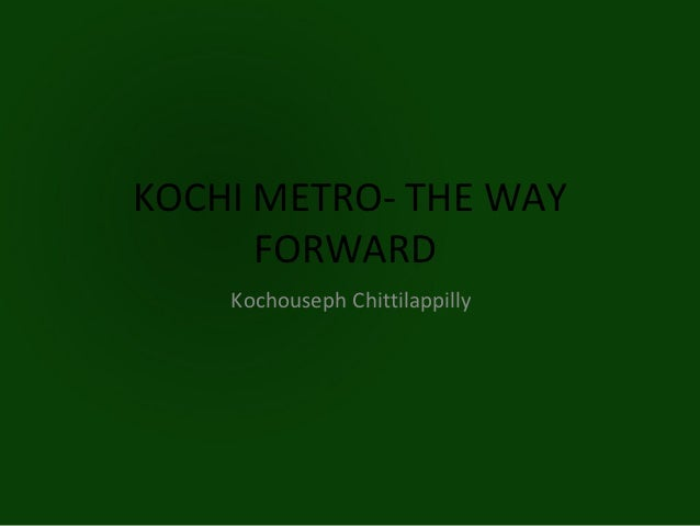 KOCHI METRO- THE WAY      FORWARD    Kochouseph Chittilappilly