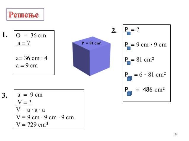 О = 36 cma = ?a= 36 cm : 4a = 9 cm1.2. P = ?P = 9 cm · 9 cmP = 81 cm²P = 6 · 81 cm²P = 486 cm²3. a = 9 cmV = ?V = a · a · ...