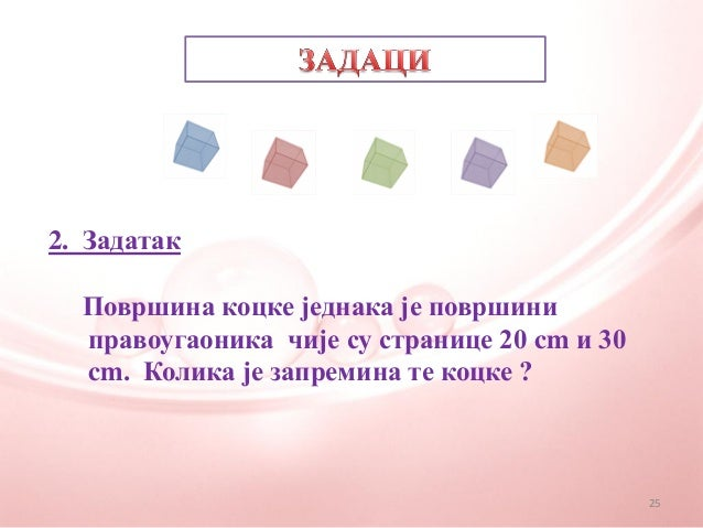 2. ЗадатакПовршина коцке једнака је површиниправоугаоника чије су странице 20 cm и 30cm. Колика је запремина те коцке ?25