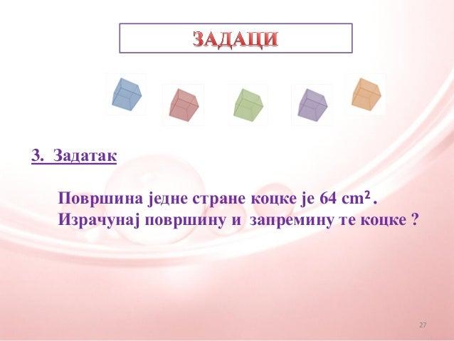 3. ЗадатакПовршина једне стране коцке је 64 cm².Израчунај површину и запремину те коцке ?27