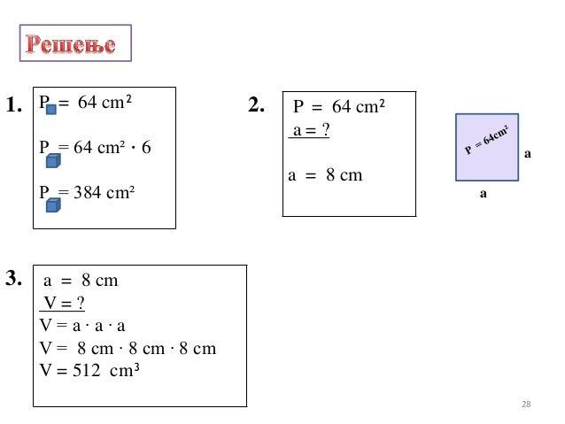 1. P = 64 cm²P = 64 cm² · 6P = 384 cm²2. P = 64 cm²a = ?a = 8 cm3. a = 8 cmV = ?V = a · a · aV = 8 cm · 8 cm · 8 cmV = 512...