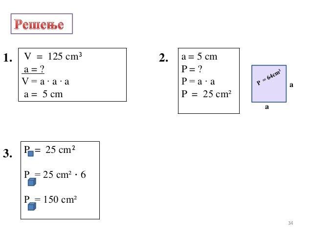 1.P = 25 cm²P = 25 cm² · 6P = 150 cm²2. a = 5 cmP = ?P = a · aP = 25 cm²3.V = 125 cm³a = ?V = a · a · aa = 5 cmaa34