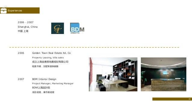 2006 Golden Town Real Estate ltd. Co Property Leasing, Villa sales 成立上海金唐房地產經紀有限公司 租賃市場,別墅策劃與銷售 2007 BDM Interior Design P...