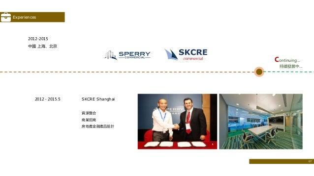 2012﹣2015.5 SKCRE Shanghai 資源整合 商業招商 房地產金融產品設計 2012-2015 中國 上海、北京 Continuing… 持續發展中… Experiences 07