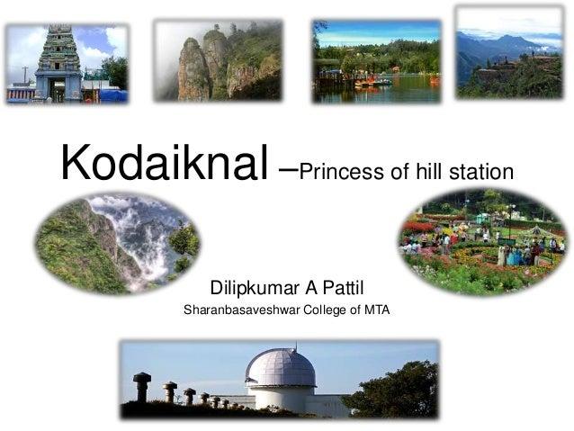 Kodaiknal –Princess of hill station Dilipkumar A Pattil Sharanbasaveshwar College of MTA