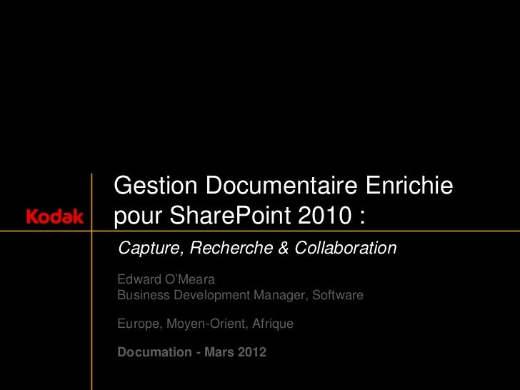 Gestion Documentaire Enrichiepour SharePoint 2010 :Capture, Recherche & CollaborationEdward O'MearaBusiness Development Ma...