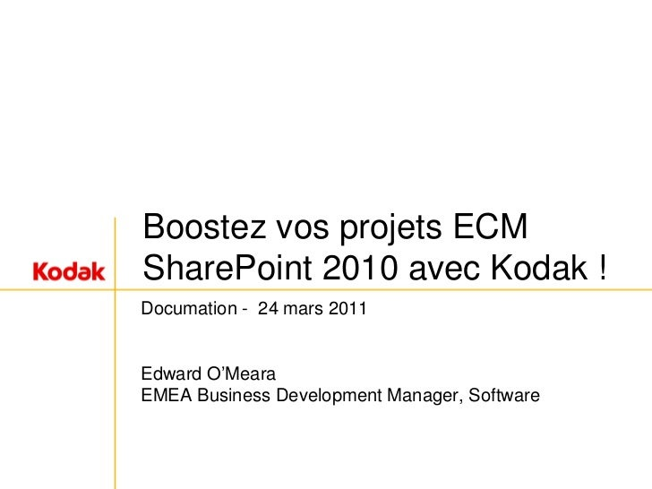 Boostez vos projets ECMSharePoint 2010 avec Kodak !Documation - 24 mars 2011Edward O'MearaEMEA Business Development Manage...
