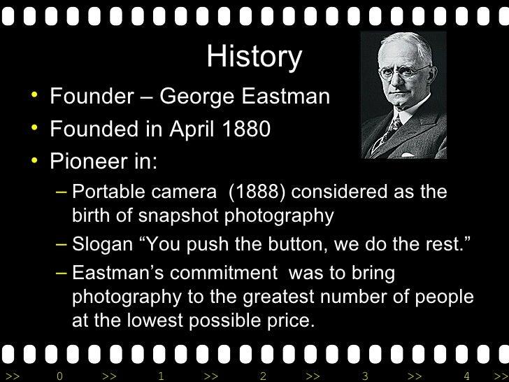 History <ul><li>Founder – George Eastman </li></ul><ul><li>Founded in April 1880 </li></ul><ul><li>Pioneer in: </li></ul><...