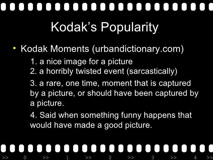 Kodak's Popularity  <ul><li>Kodak Moments (urbandictionary.com) </li></ul><ul><ul><li>1. a nice image for a picture  2. a ...