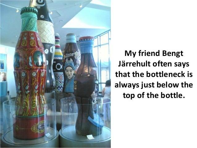 My friend Bengt Järrehult often saysthat the bottleneck isalways just below the  top of the bottle.
