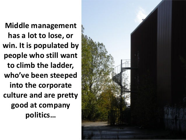 Middle management has a lot to lose, orwin. It is populated bypeople who still want to climb the ladder,who've been steepe...