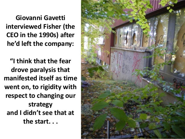 """Giovanni Gavettiinterviewed Fisher (theCEO in the 1990s) after he'd left the company:  """"I think that the fear  drove paral..."""