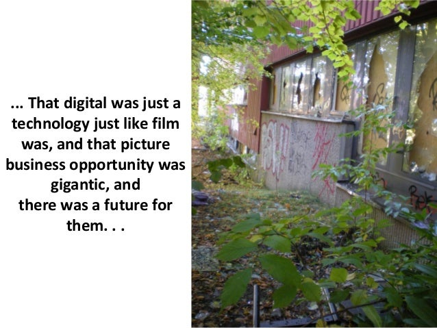 ... That digital was just a technology just like film   was, and that picturebusiness opportunity was        gigantic, and...