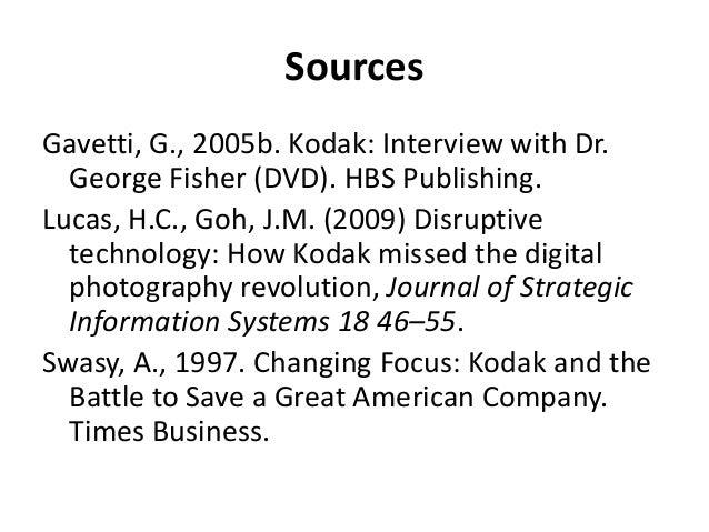 SourcesGavetti, G., 2005b. Kodak: Interview with Dr.  George Fisher (DVD). HBS Publishing.Lucas, H.C., Goh, J.M. (2009) Di...