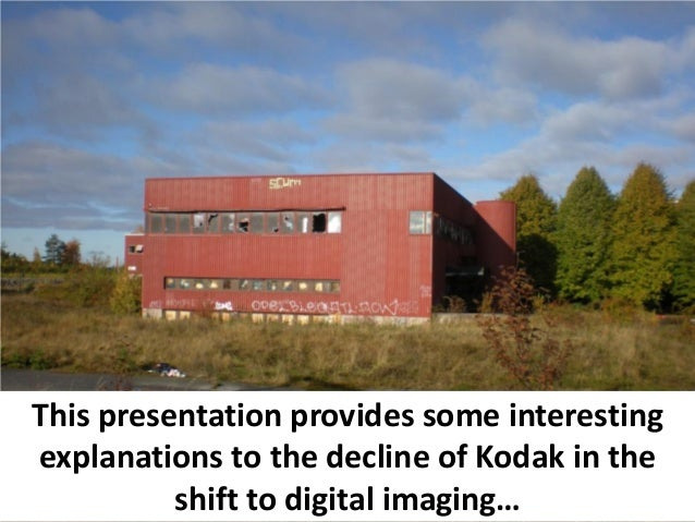 This presentation provides some interestingexplanations to the decline of Kodak in the          shift to digital imaging…