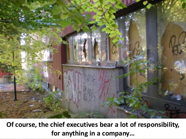 Of course, the chief executives bear a lot of responsibility,               for anything in a company…