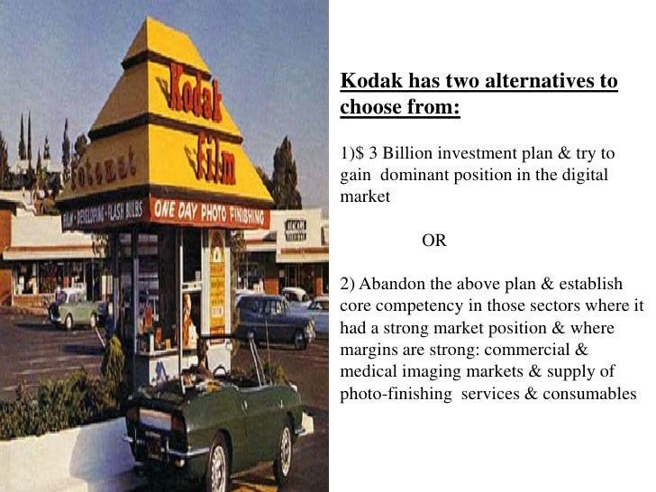 Kodak has two alternatives to choose from:1)$ 3 Billion investment plan & try to gain  dominant position in the digital ma...