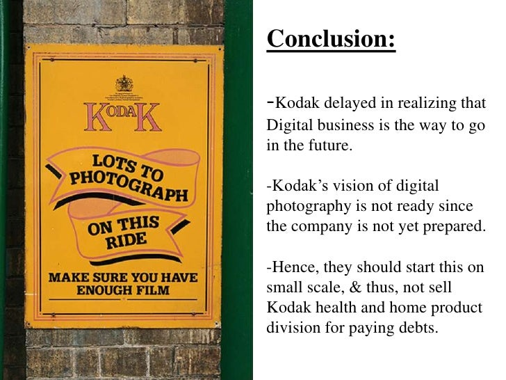 Conclusion:-Kodak delayed in realizing that Digital business is the way to go in the future. -Kodak's vision of digital ph...