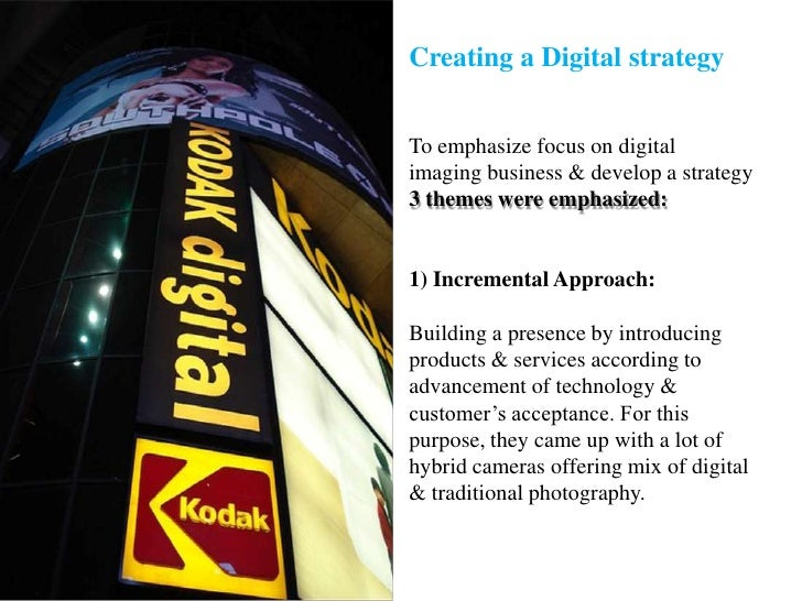 Creating a Digital strategyTo emphasize focus on digital imaging business & develop a strategy 3 themes were emphasized:1)...