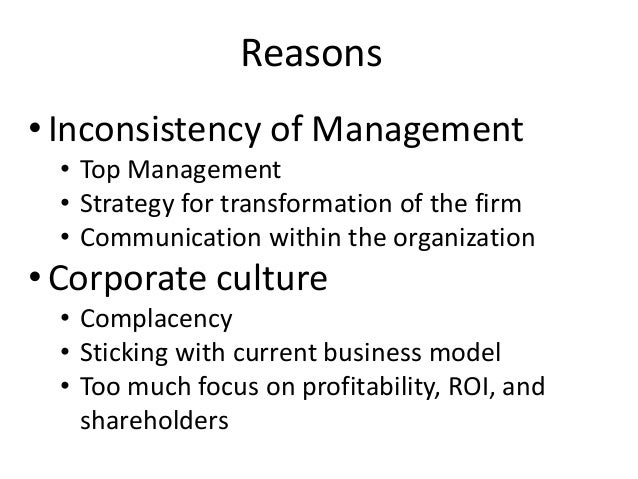 Reasons • Inconsistency of Management • Top Management • Strategy for transformation of the firm • Communication within th...