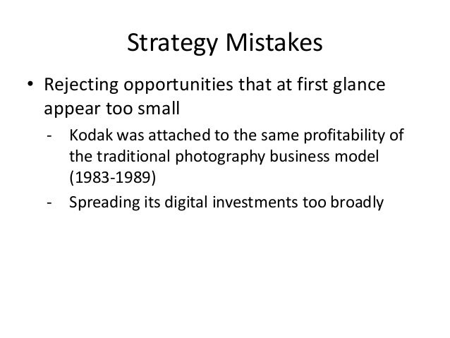 Strategy Mistakes • Rejecting opportunities that at first glance appear too small - Kodak was attached to the same profita...