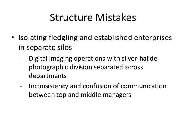 Structure Mistakes • Isolating fledgling and established enterprises in separate silos - Digital imaging operations with s...