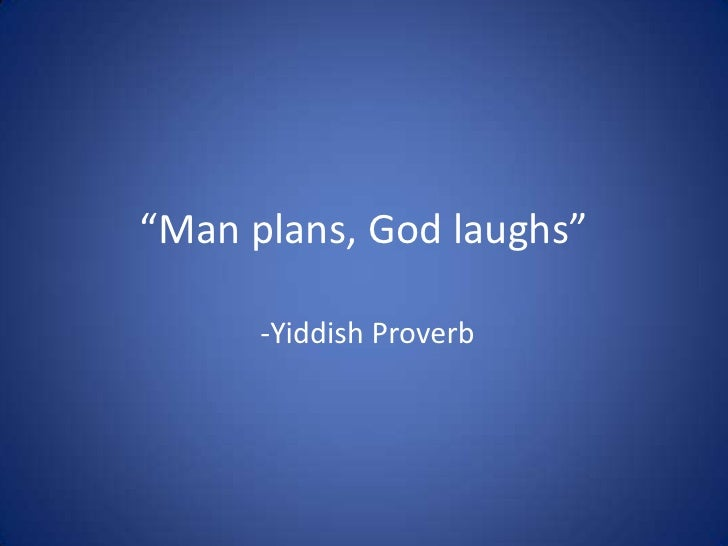 """Man plans, God laughs""<br /> -Yiddish Proverb<br />"