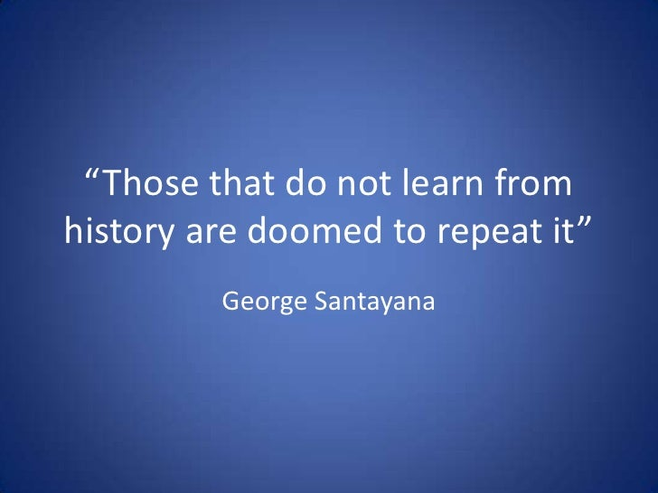 George Santayana said Those who cannot learn from history ...