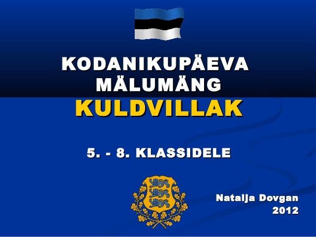 KODANIKUPÄEVA  MÄLUMÄNGKULDVILLAK 5. - 8. KLASSIDELE                 Natalja Dovgan                           2012