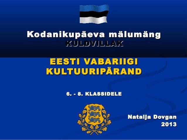 Kodanikupäeva mälumäng KULDVILLAK  EESTI VABARIIGI KULTUURIPÄRAND 6. - 8. KLASSIDELE  Natalja Dovgan 2013