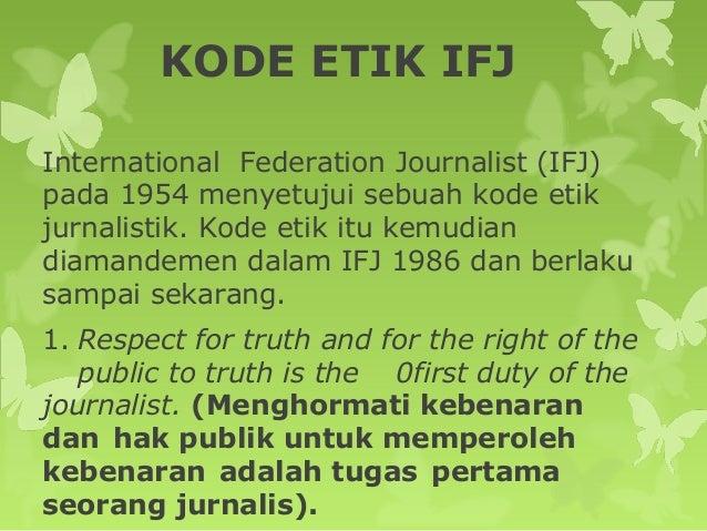 KODE ETIK IFJ International Federation Journalist (IFJ) pada 1954 menyetujui sebuah kode etik jurnalistik. Kode etik itu k...