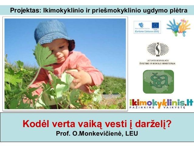 Projektas: Ikimokyklinio ir priešmokyklinio ugdymo plėtra   Kodėl verta vaiką vesti į darželį?              Prof. O.Monkev...