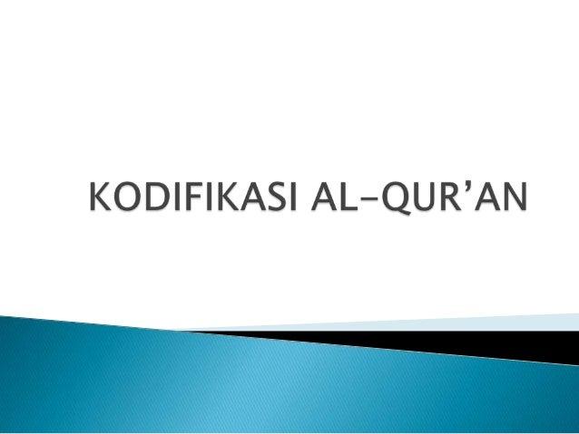   Kodifikasi atau pengumpulan Al-Qur'an telah dimulai sejak zaman Rosulullah SAW, bahkan telah dimulai sejak masamasa awa...