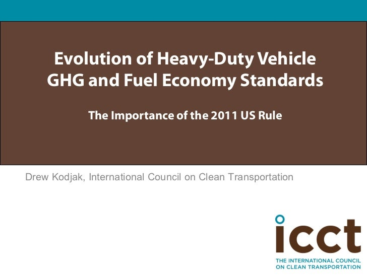 Evolution of Heavy-Duty Vehicle    GHG and Fuel Economy Standards             The Importance of the 2011 US RuleDrew Kodja...