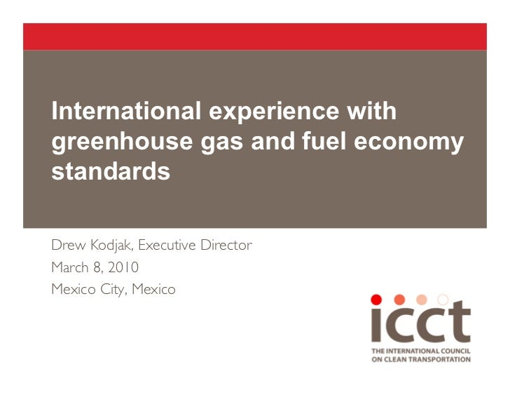 International experience with greenhouse gas and fuel economy standards  Drew Kodjak, Executive Director March 8, 2010 Mex...
