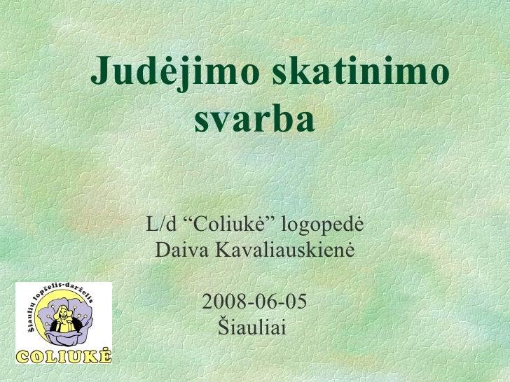 "Judėjimo skatinimo svarba <ul><li>L/d ""Coliukė"" logopedė </li></ul><ul><li>Daiva Kavaliauskienė </li></ul><ul><li>2008-06-..."