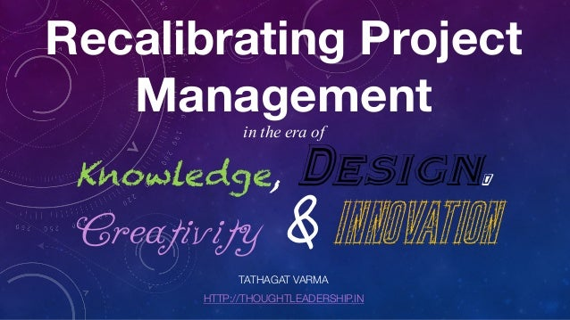 Recalibrating Project Management in the era of Knowledge, Design, Creativity & Innovation TATHAGAT VARMA HTTP://THOUGHTLEA...
