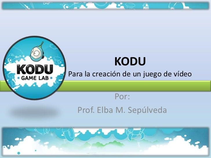 KODUPara la creación de un juego de vídeo             Por:  Prof. Elba M. Sepúlveda