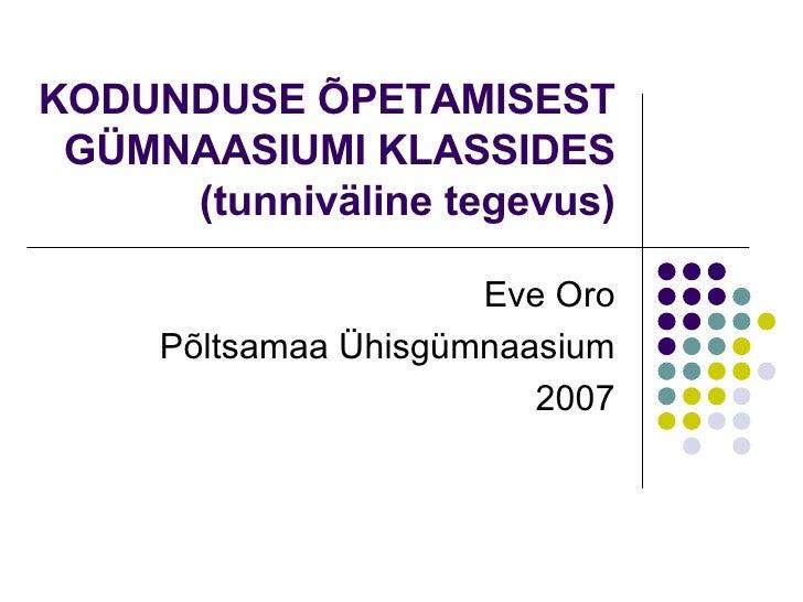 KODUNDUSE ÕPETAMISEST GÜMNAASIUMI KLASSIDES (tunniväline tegevus) Eve Oro Põltsamaa Ühisgümnaasium 2007
